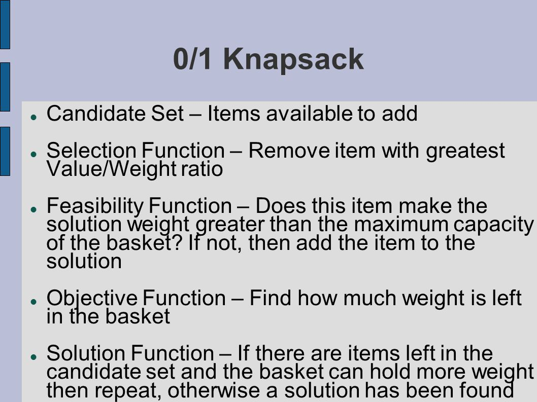 0/1 Knapsack Candidate Set – Items available to add Selection Function – Remove item with greatest Value/Weight ratio Feasibility Function – Does this