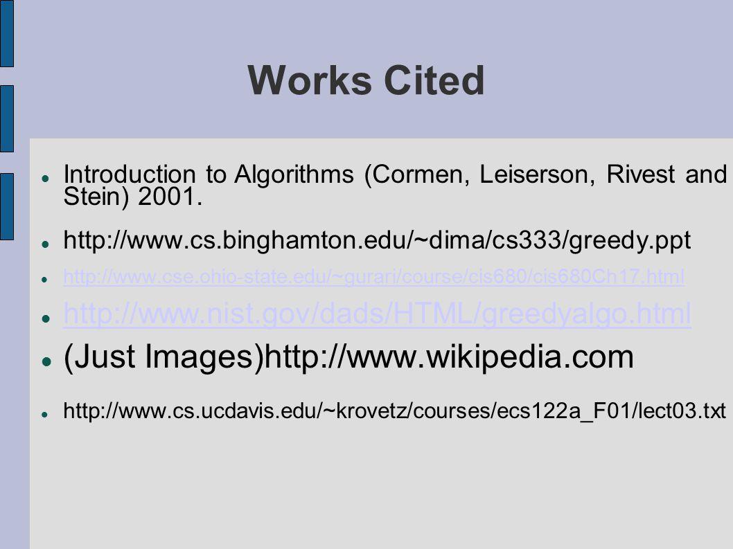 Works Cited Introduction to Algorithms (Cormen, Leiserson, Rivest and Stein) 2001. http://www.cs.binghamton.edu/~dima/cs333/greedy.ppt http://www.cse.