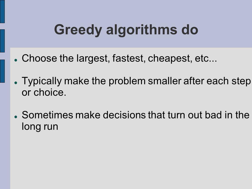 Greedy algorithms don t Do not consider all possible paths Do not consider future choices Do not reconsider previous choices Do not always find an optimal solution