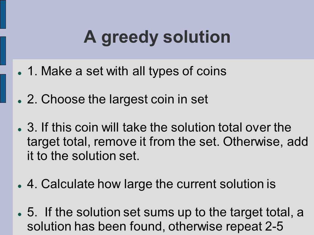 A greedy solution 1. Make a set with all types of coins 2. Choose the largest coin in set 3. If this coin will take the solution total over the target