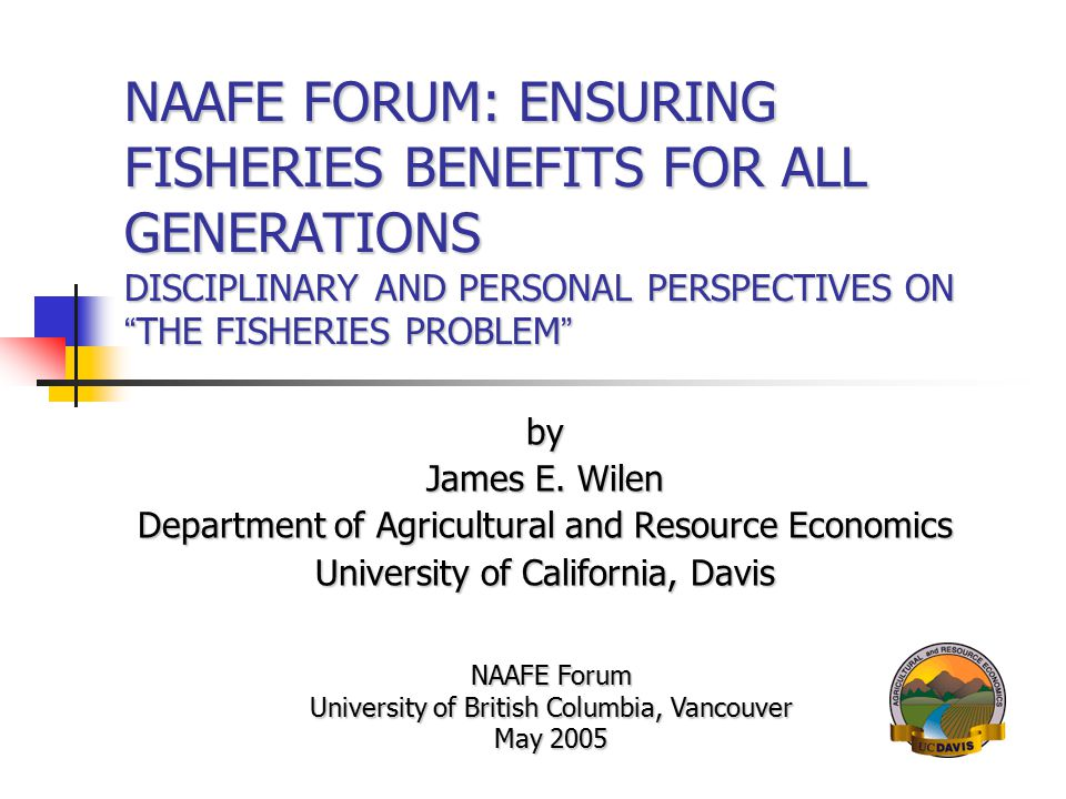 NAAFE FORUM: ENSURING FISHERIES BENEFITS FOR ALL GENERATIONS DISCIPLINARY AND PERSONAL PERSPECTIVES ON THE FISHERIES PROBLEM by James E.