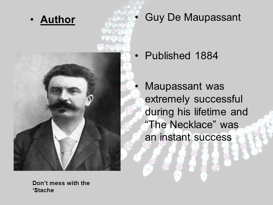 Don't mess with the 'Stache Author Guy De Maupassant Published 1884 Maupassant was extremely successful during his lifetime and The Necklace was an instant success