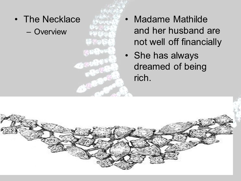 Overview, Con't:When the couple is invited to a ball, Madame Loisel must find jewelry and fine clothing so she can attend the event.