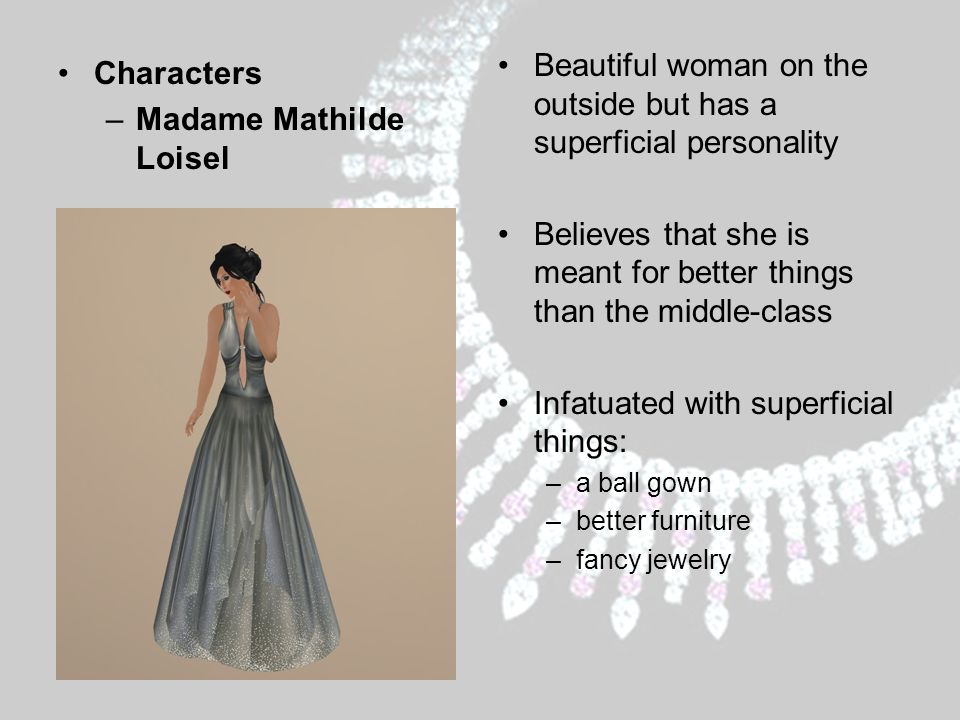 Characters –Madame Mathilde Loisel Beautiful woman on the outside but has a superficial personality Believes that she is meant for better things than the middle-class Infatuated with superficial things: –a ball gown –better furniture –fancy jewelry