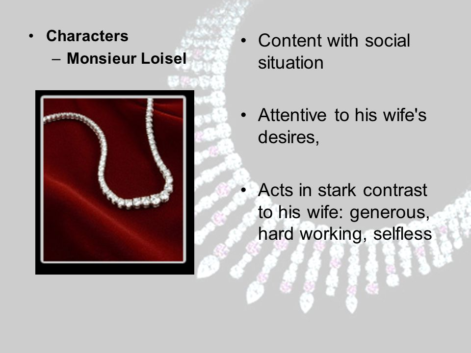 Characters –Monsieur Loisel Content with social situation Attentive to his wife s desires, Acts in stark contrast to his wife: generous, hard working, selfless