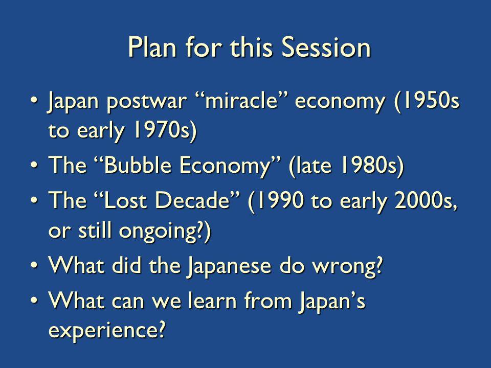 Plan for this Session Japan postwar miracle economy (1950s to early 1970s)Japan postwar miracle economy (1950s to early 1970s) The Bubble Economy (late 1980s)The Bubble Economy (late 1980s) The Lost Decade (1990 to early 2000s, or still ongoing )The Lost Decade (1990 to early 2000s, or still ongoing ) What did the Japanese do wrong What did the Japanese do wrong.
