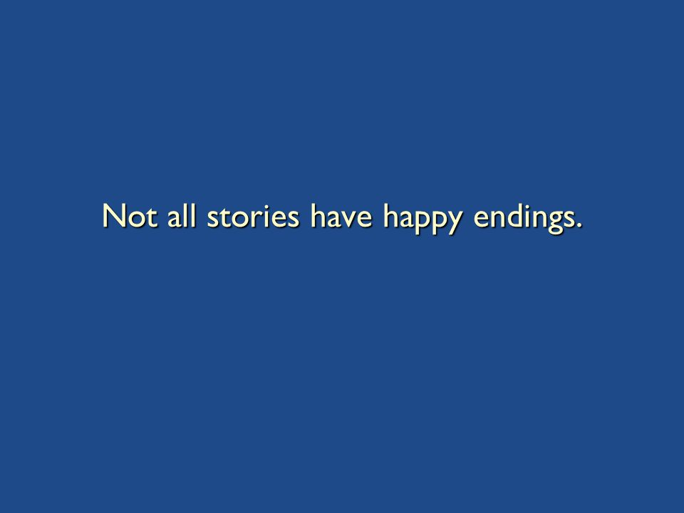 Not all stories have happy endings.