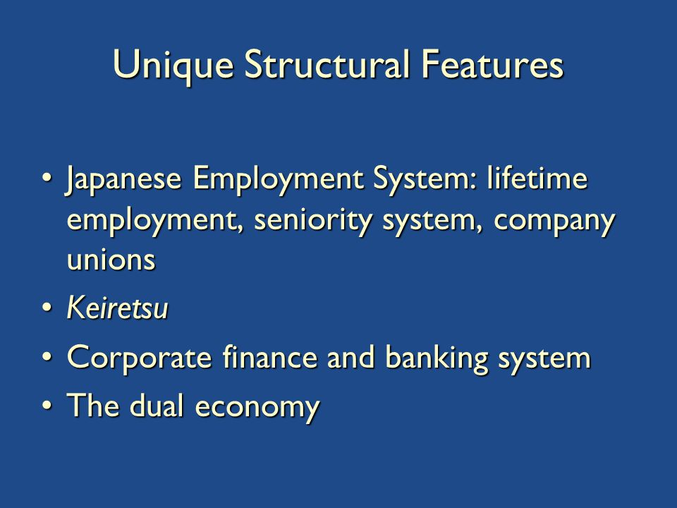 Unique Structural Features Japanese Employment System: lifetime employment, seniority system, company unionsJapanese Employment System: lifetime employment, seniority system, company unions KeiretsuKeiretsu Corporate finance and banking systemCorporate finance and banking system The dual economyThe dual economy