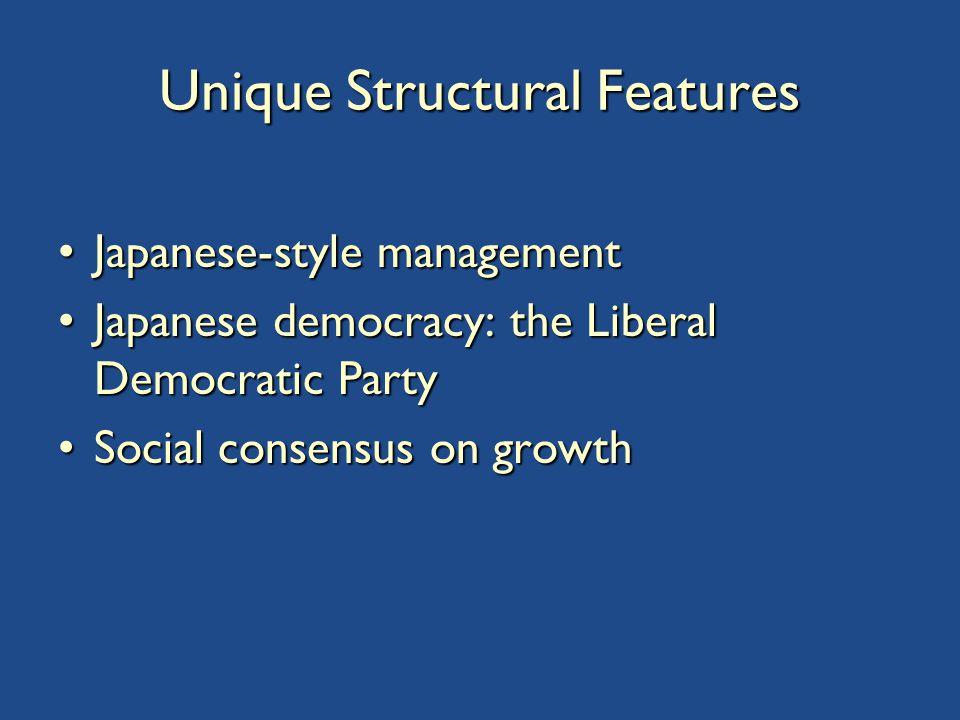 Unique Structural Features Japanese-style managementJapanese-style management Japanese democracy: the Liberal Democratic PartyJapanese democracy: the Liberal Democratic Party Social consensus on growthSocial consensus on growth