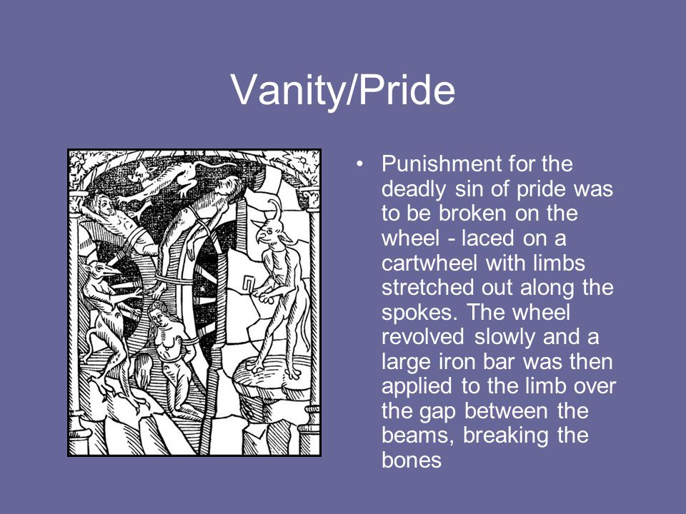 Vanity/Pride Punishment for the deadly sin of pride was to be broken on the wheel - laced on a cartwheel with limbs stretched out along the spokes. Th