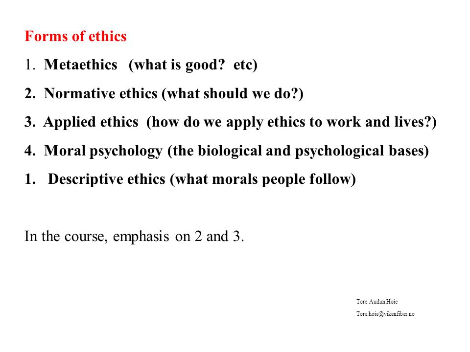 Forms of ethics 1. Metaethics (what is good. etc) 2.