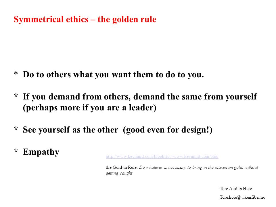 Symmetrical ethics – the golden rule * Do to others what you want them to do to you.