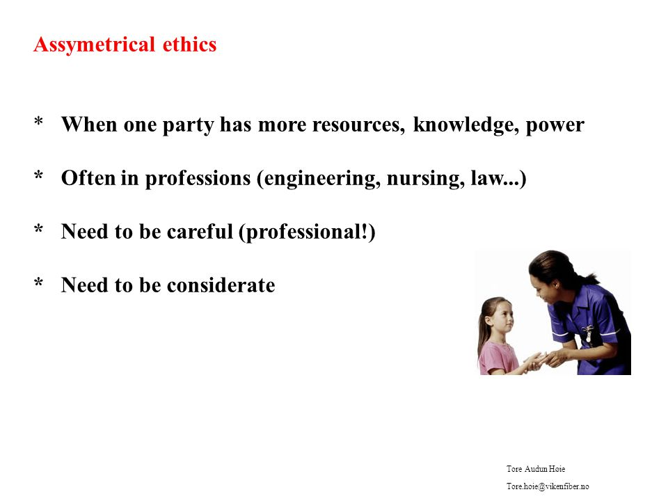 Assymetrical ethics * When one party has more resources, knowledge, power * Often in professions (engineering, nursing, law...) * Need to be careful (professional!) * Need to be considerate Tore Audun Høie Tore.hoie@vikenfiber.no