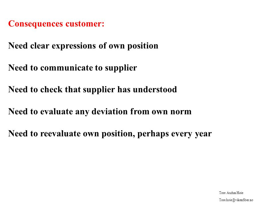Consequences customer: Need clear expressions of own position Need to communicate to supplier Need to check that supplier has understood Need to evaluate any deviation from own norm Need to reevaluate own position, perhaps every year Tore Audun Høie Tore.hoie@vikenfiber.no