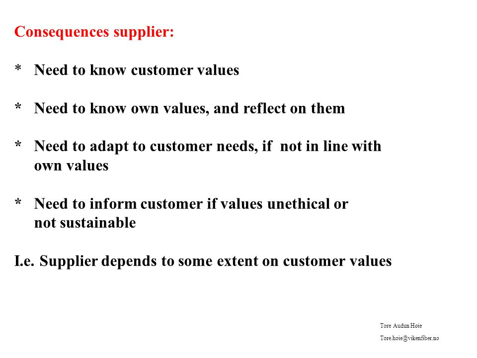 Consequences supplier: * Need to know customer values * Need to know own values, and reflect on them * Need to adapt to customer needs, if not in line with own values * Need to inform customer if values unethical or not sustainable I.e.