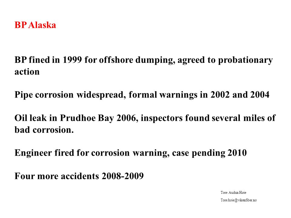 BP Alaska BP fined in 1999 for offshore dumping, agreed to probationary action Pipe corrosion widespread, formal warnings in 2002 and 2004 Oil leak in Prudhoe Bay 2006, inspectors found several miles of bad corrosion.