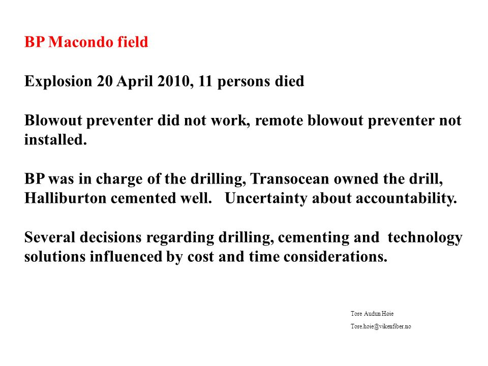 BP Macondo field Explosion 20 April 2010, 11 persons died Blowout preventer did not work, remote blowout preventer not installed.