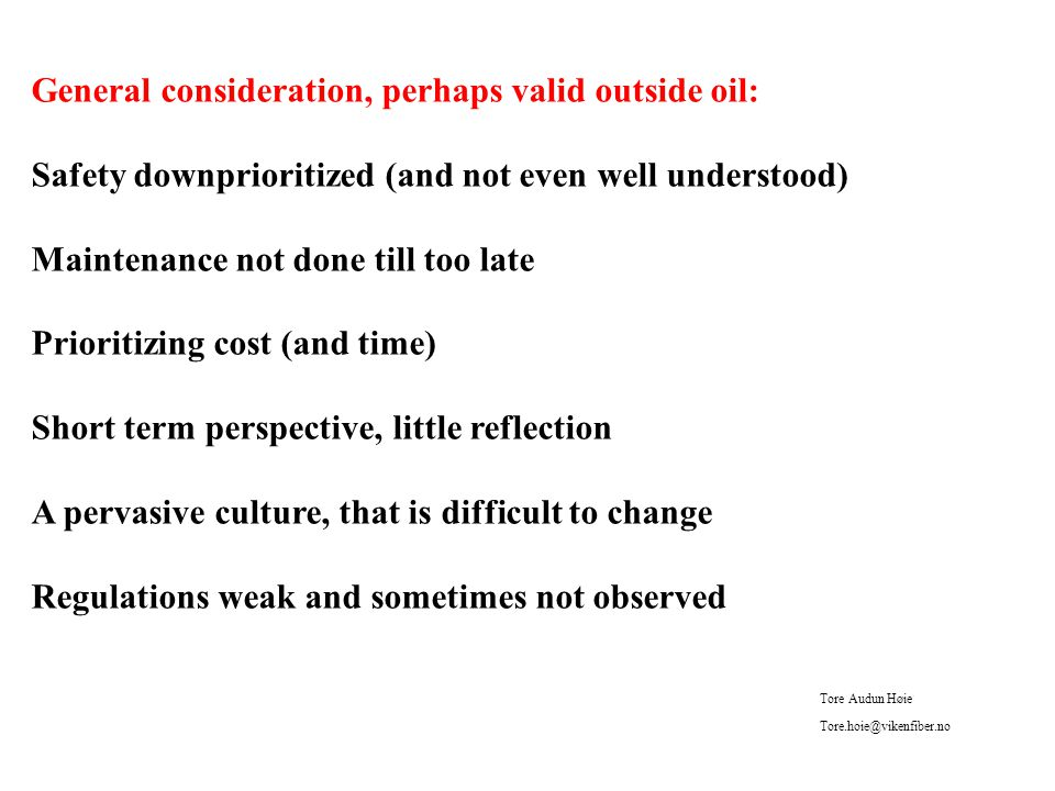 General consideration, perhaps valid outside oil: Safety downprioritized (and not even well understood) Maintenance not done till too late Prioritizing cost (and time) Short term perspective, little reflection A pervasive culture, that is difficult to change Regulations weak and sometimes not observed Tore Audun Høie Tore.hoie@vikenfiber.no