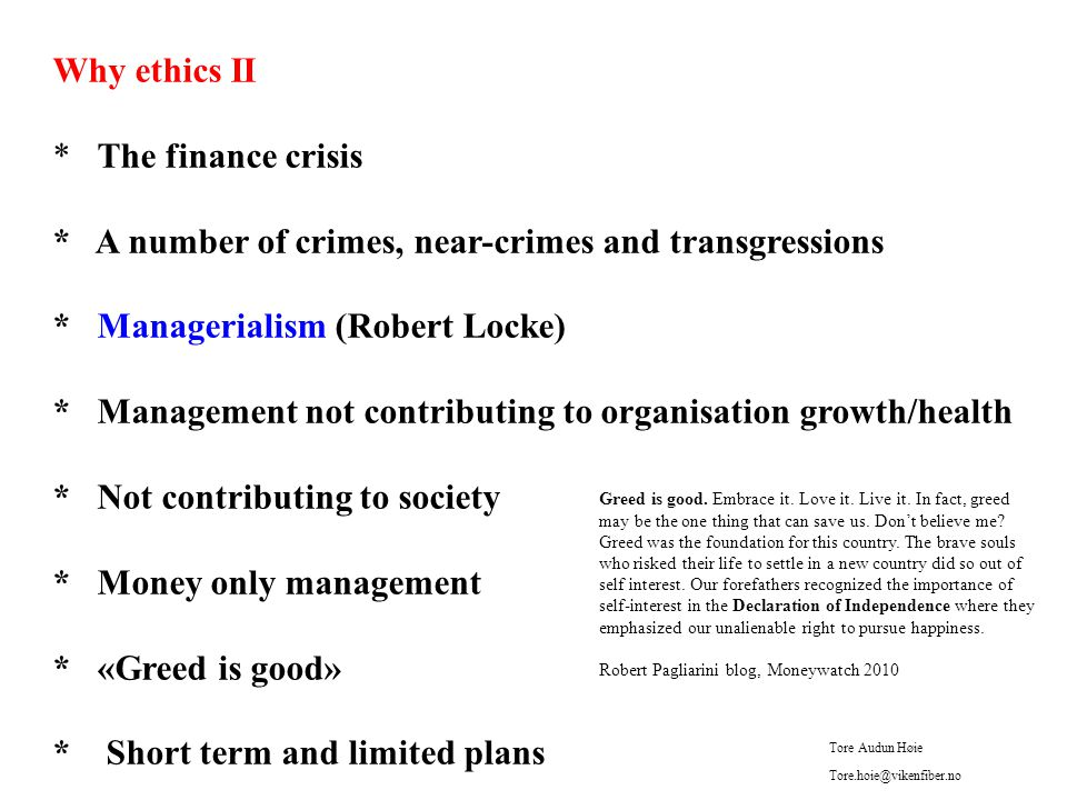 Why ethics II * The finance crisis * A number of crimes, near-crimes and transgressions * Managerialism (Robert Locke) * Management not contributing to organisation growth/health * Not contributing to society * Money only management * «Greed is good» * Short term and limited plans Greed is good.