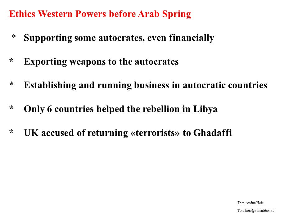 Ethics Western Powers before Arab Spring * Supporting some autocrates, even financially * Exporting weapons to the autocrates * Establishing and running business in autocratic countries * Only 6 countries helped the rebellion in Libya * UK accused of returning «terrorists» to Ghadaffi Tore Audun Høie Tore.hoie@vikenfiber.no