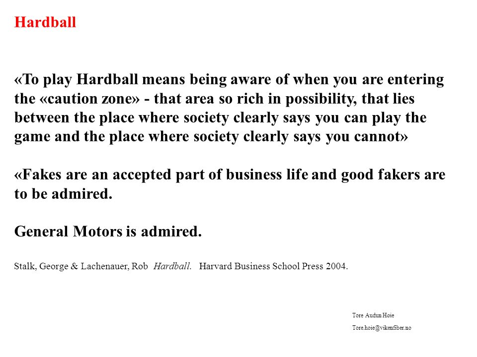 Hardball «To play Hardball means being aware of when you are entering the «caution zone» - that area so rich in possibility, that lies between the place where society clearly says you can play the game and the place where society clearly says you cannot» «Fakes are an accepted part of business life and good fakers are to be admired.