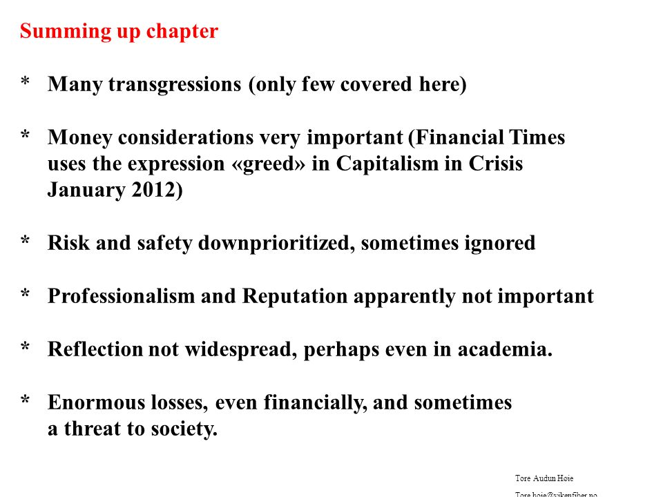 Summing up chapter * Many transgressions (only few covered here) * Money considerations very important (Financial Times uses the expression «greed» in Capitalism in Crisis January 2012) * Risk and safety downprioritized, sometimes ignored * Professionalism and Reputation apparently not important * Reflection not widespread, perhaps even in academia.