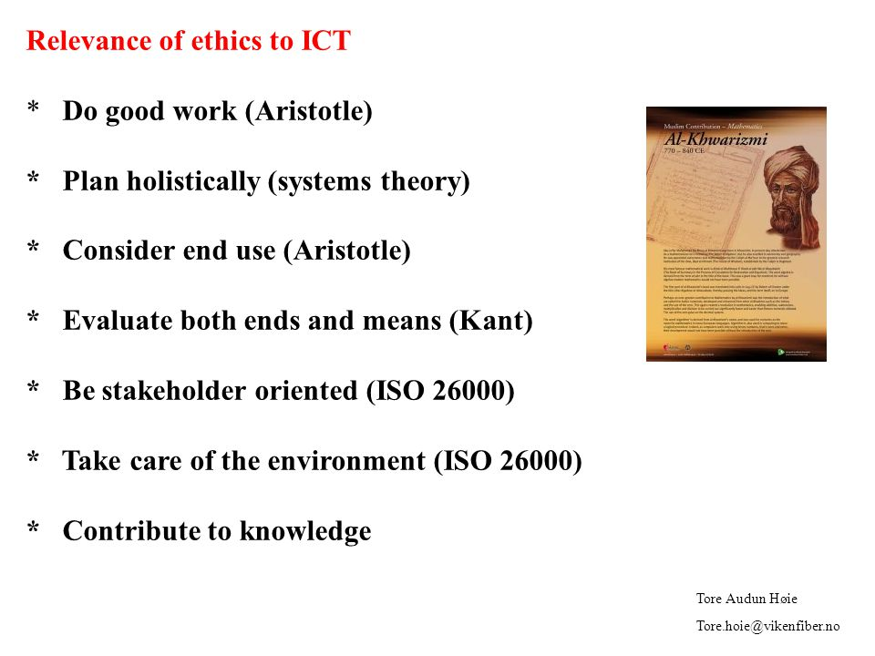 Relevance of ethics to ICT * Do good work (Aristotle) * Plan holistically (systems theory) * Consider end use (Aristotle) * Evaluate both ends and means (Kant) * Be stakeholder oriented (ISO 26000) * Take care of the environment (ISO 26000) * Contribute to knowledge Tore Audun Høie Tore.hoie@vikenfiber.no