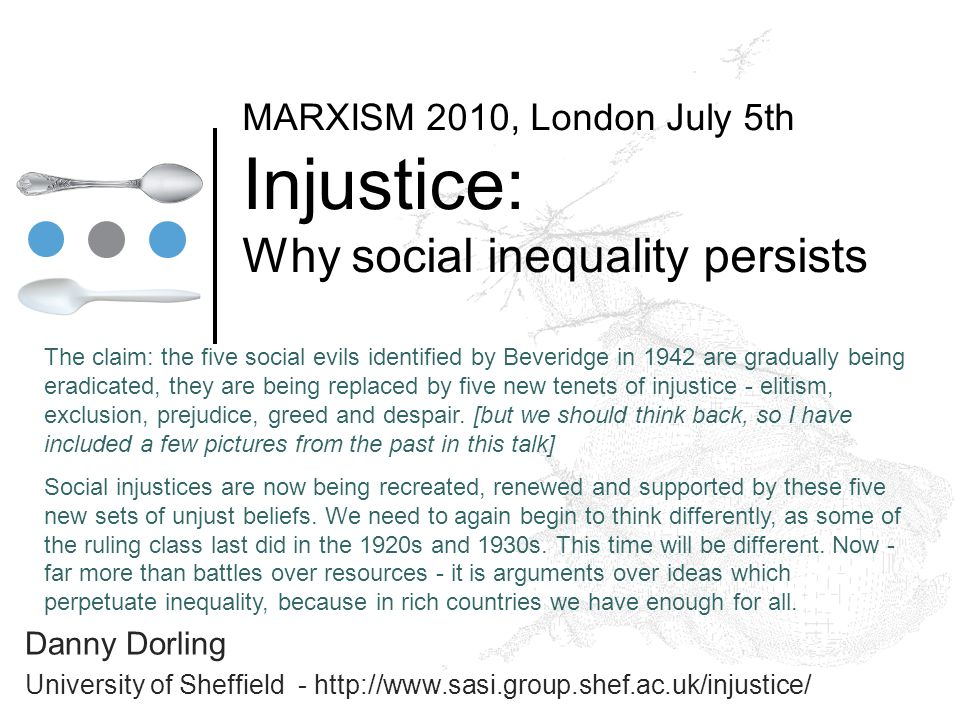 MARXISM 2010, London July 5th Injustice: Why social inequality persists Danny Dorling University of Sheffield - http://www.sasi.group.shef.ac.uk/injustice/ The claim: the five social evils identified by Beveridge in 1942 are gradually being eradicated, they are being replaced by five new tenets of injustice - elitism, exclusion, prejudice, greed and despair.