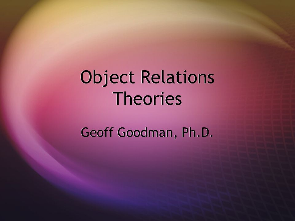 Object Relations Theories Geoff Goodman, Ph.D.