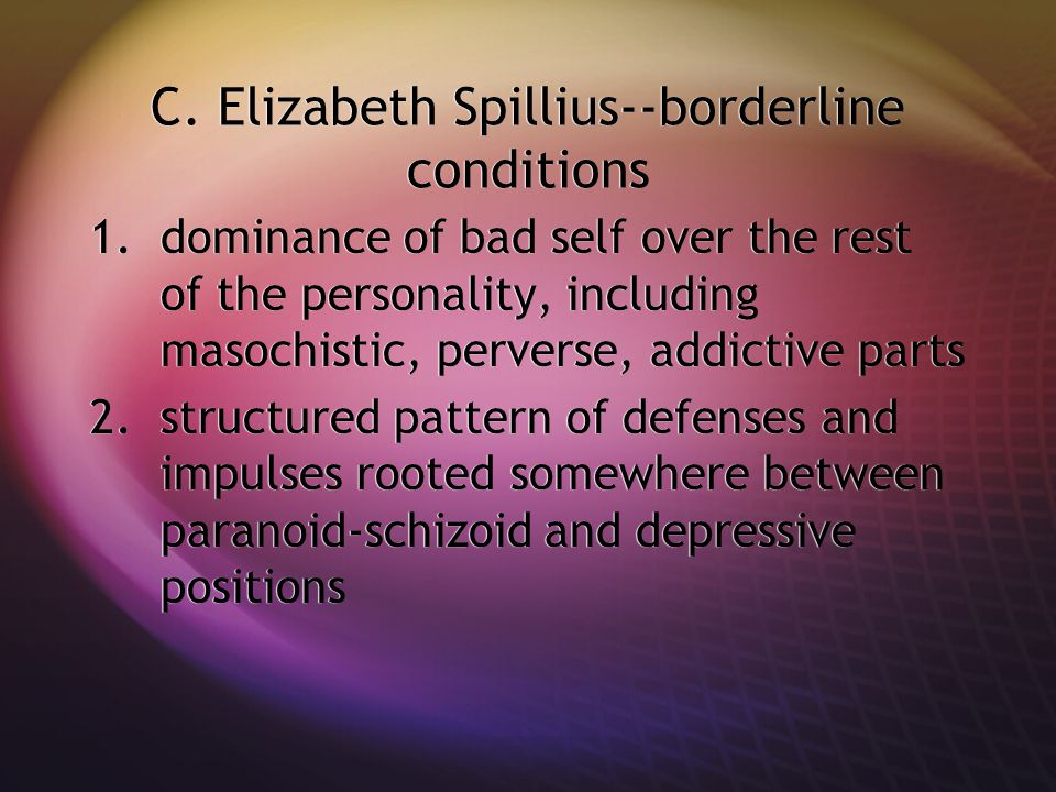C. Elizabeth Spillius--borderline conditions 1.dominance of bad self over the rest of the personality, including masochistic, perverse, addictive part
