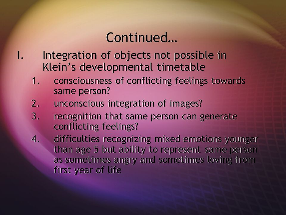 Continued… I.Integration of objects not possible in Klein's developmental timetable 1.consciousness of conflicting feelings towards same person.