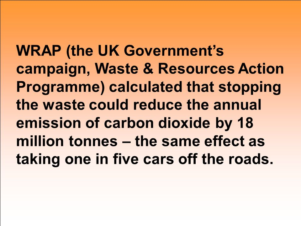 WRAP (the UK Government's campaign, Waste & Resources Action Programme) calculated that stopping the waste could reduce the annual emission of carbon