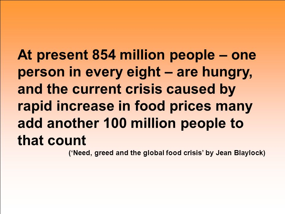 At present 854 million people – one person in every eight – are hungry, and the current crisis caused by rapid increase in food prices many add another 100 million people to that count ('Need, greed and the global food crisis' by Jean Blaylock)
