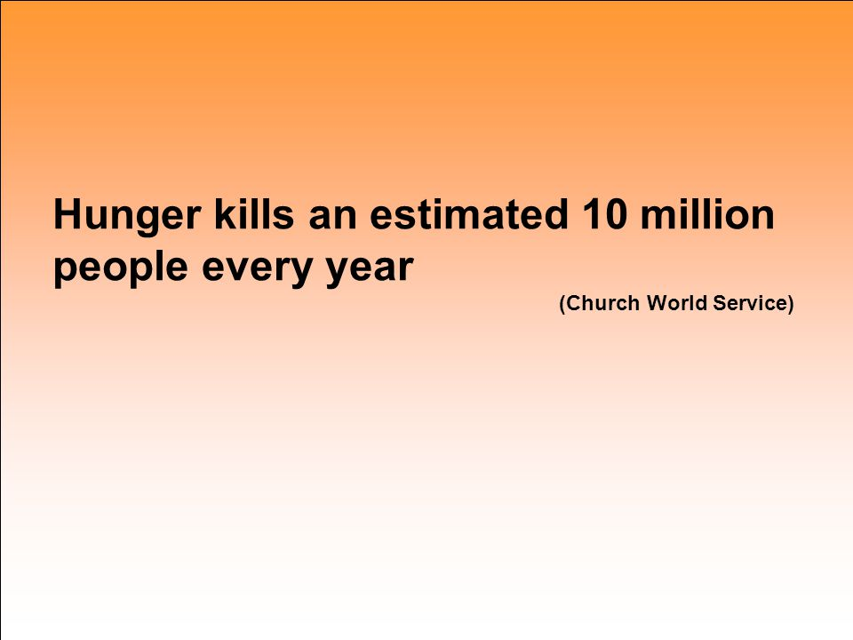 Hunger kills an estimated 10 million people every year (Church World Service)