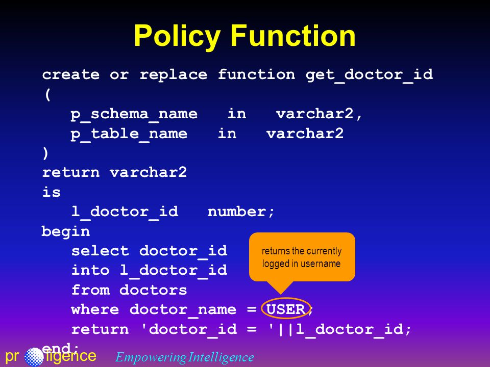 prligence Empowering Intelligence Policy Function create or replace function get_doctor_id ( p_schema_name in varchar2, p_table_name in varchar2 ) return varchar2 is l_doctor_id number; begin select doctor_id into l_doctor_id from doctors where doctor_name = USER; return doctor_id = ||l_doctor_id; end; returns the currently logged in username