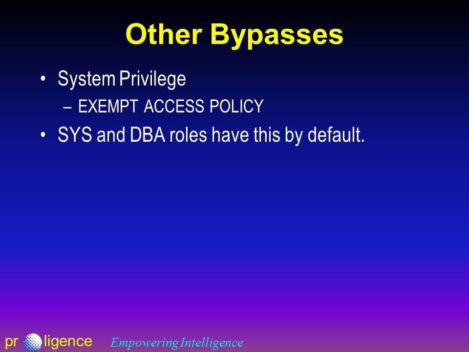 prligence Empowering Intelligence Other Bypasses System Privilege –EXEMPT ACCESS POLICY SYS and DBA roles have this by default.