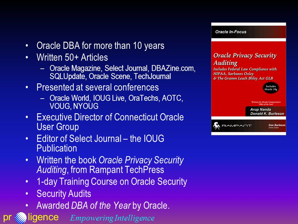 prligence Empowering Intelligence Oracle DBA for more than 10 years Written 50+ Articles –Oracle Magazine, Select Journal, DBAZine.com, SQLUpdate, Oracle Scene, TechJournal Presented at several conferences –Oracle World, IOUG Live, OraTechs, AOTC, VOUG, NYOUG Executive Director of Connecticut Oracle User Group Editor of Select Journal – the IOUG Publication Written the book Oracle Privacy Security Auditing, from Rampant TechPress 1-day Training Course on Oracle Security Security Audits Awarded DBA of the Year by Oracle.