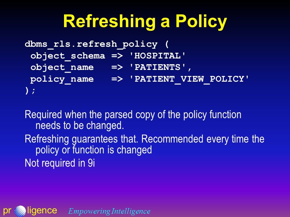 prligence Empowering Intelligence Refreshing a Policy dbms_rls.refresh_policy ( object_schema => HOSPITAL object_name => PATIENTS , policy_name => PATIENT_VIEW_POLICY ); Required when the parsed copy of the policy function needs to be changed.