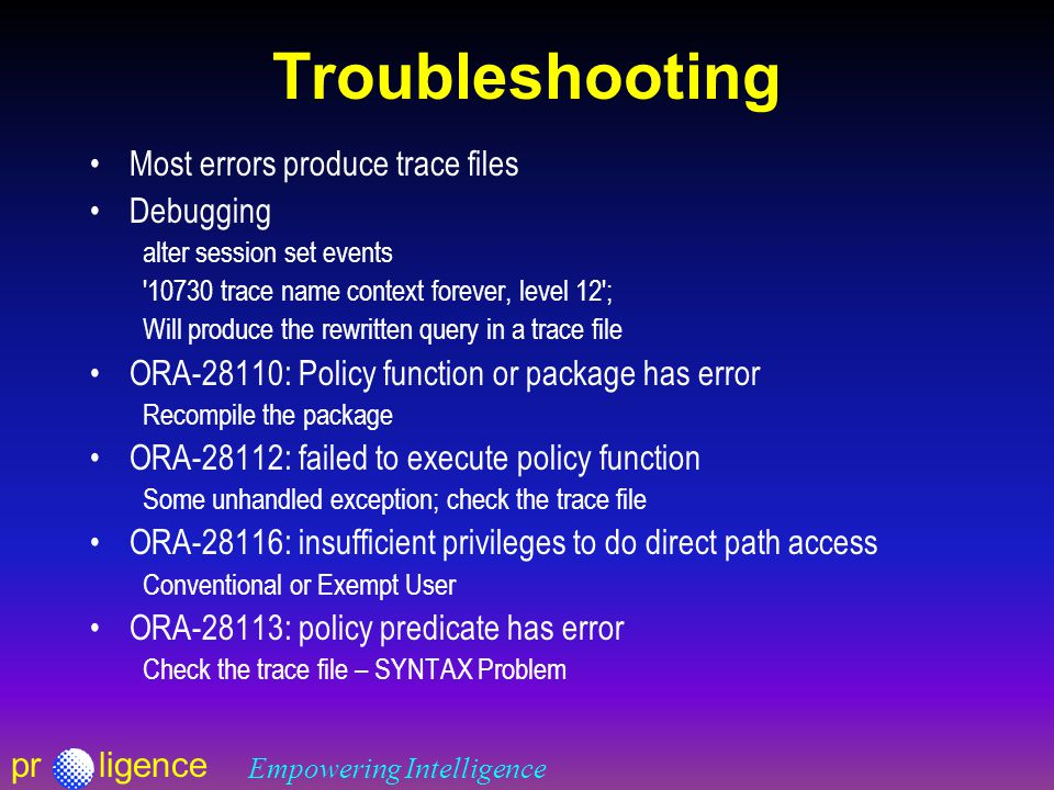 prligence Empowering Intelligence Troubleshooting Most errors produce trace files Debugging alter session set events 10730 trace name context forever, level 12 ; Will produce the rewritten query in a trace file ORA-28110: Policy function or package has error Recompile the package ORA-28112: failed to execute policy function Some unhandled exception; check the trace file ORA-28116: insufficient privileges to do direct path access Conventional or Exempt User ORA-28113: policy predicate has error Check the trace file – SYNTAX Problem