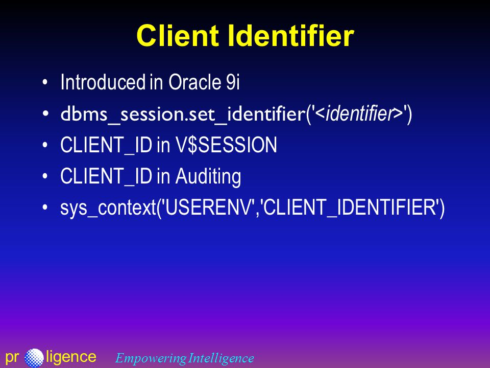 prligence Empowering Intelligence Client Identifier Introduced in Oracle 9i dbms_session.set_identifier ( ) CLIENT_ID in V$SESSION CLIENT_ID in Auditing sys_context( USERENV , CLIENT_IDENTIFIER )