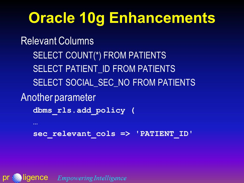 prligence Empowering Intelligence Oracle 10g Enhancements Relevant Columns SELECT COUNT(*) FROM PATIENTS SELECT PATIENT_ID FROM PATIENTS SELECT SOCIAL_SEC_NO FROM PATIENTS Another parameter dbms_rls.add_policy ( … sec_relevant_cols => PATIENT_ID