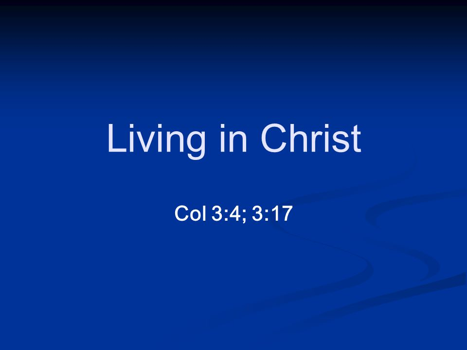 Col 3:4; 3:17 Living in Christ