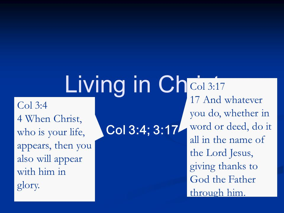 Col 3:4; 3:17 Living in Christ Col 3:4 4 When Christ, who is your life, appears, then you also will appear with him in glory.