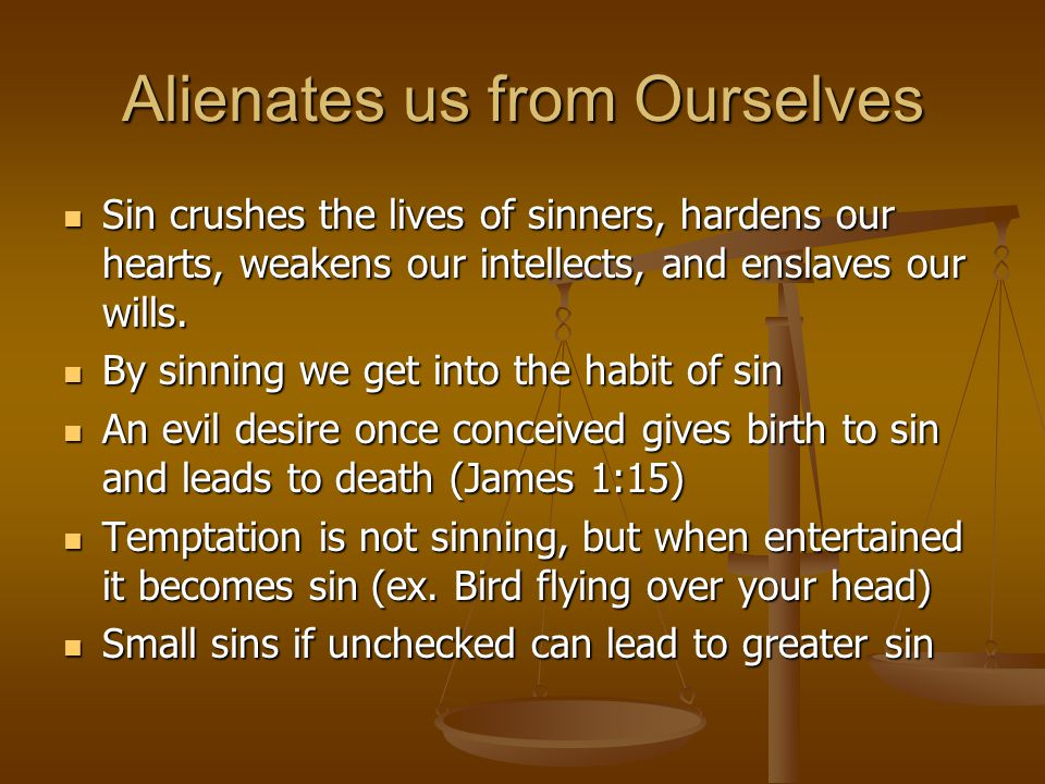Alienates us from Ourselves Sin crushes the lives of sinners, hardens our hearts, weakens our intellects, and enslaves our wills. Sin crushes the live