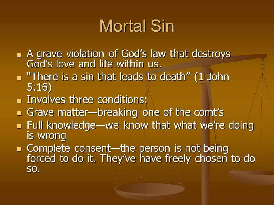 Mortal Sin A grave violation of God's law that destroys God's love and life within us. A grave violation of God's law that destroys God's love and lif