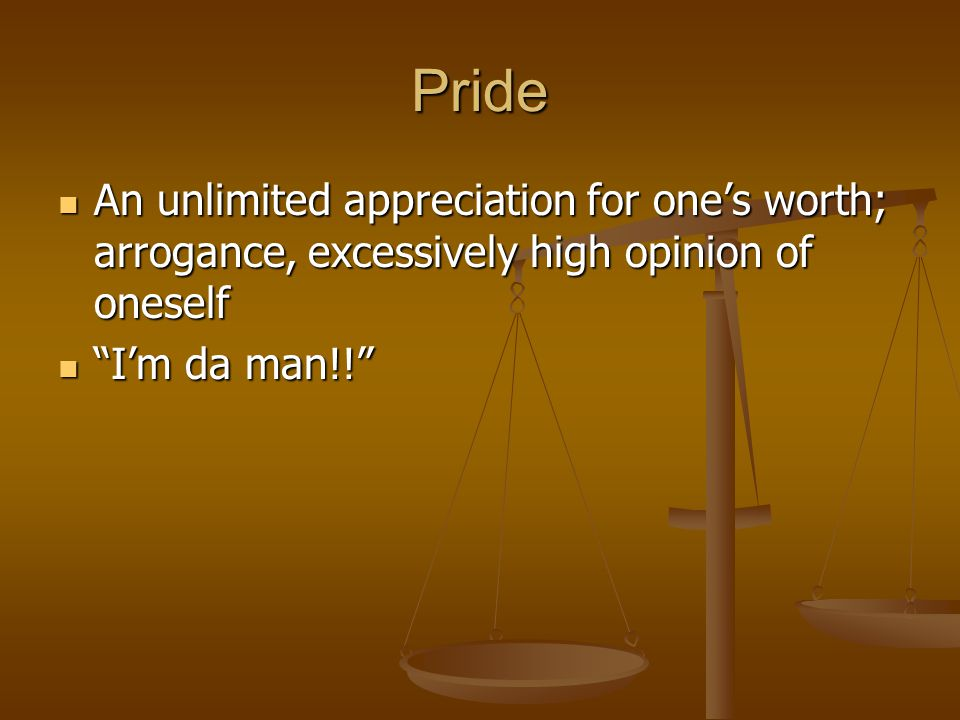 Pride An unlimited appreciation for one's worth; arrogance, excessively high opinion of oneself An unlimited appreciation for one's worth; arrogance,