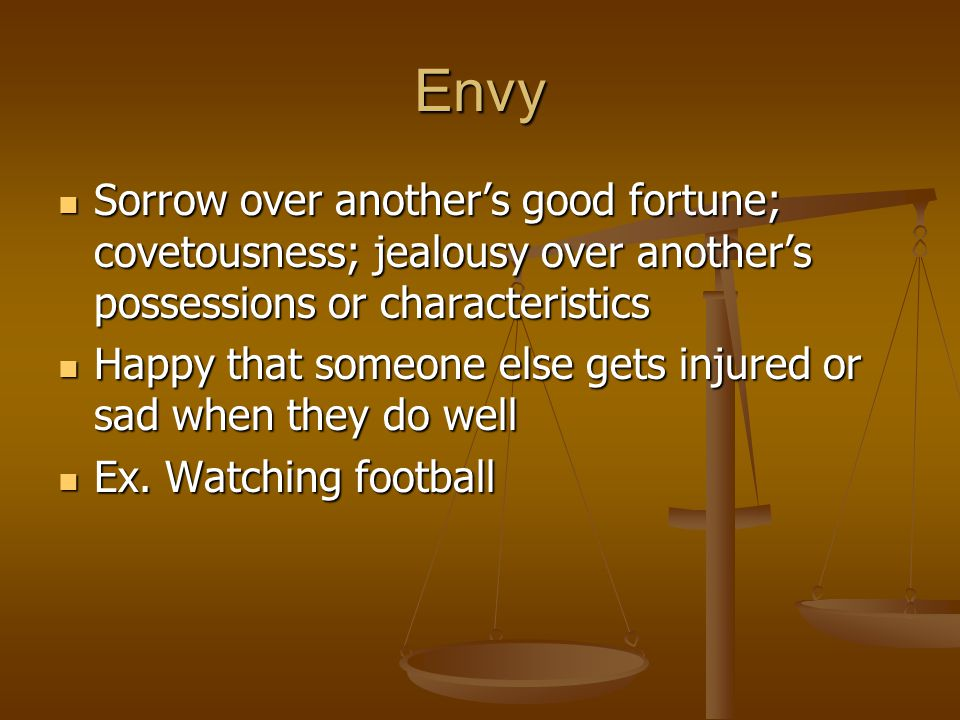 Envy Sorrow over another's good fortune; covetousness; jealousy over another's possessions or characteristics Sorrow over another's good fortune; cove