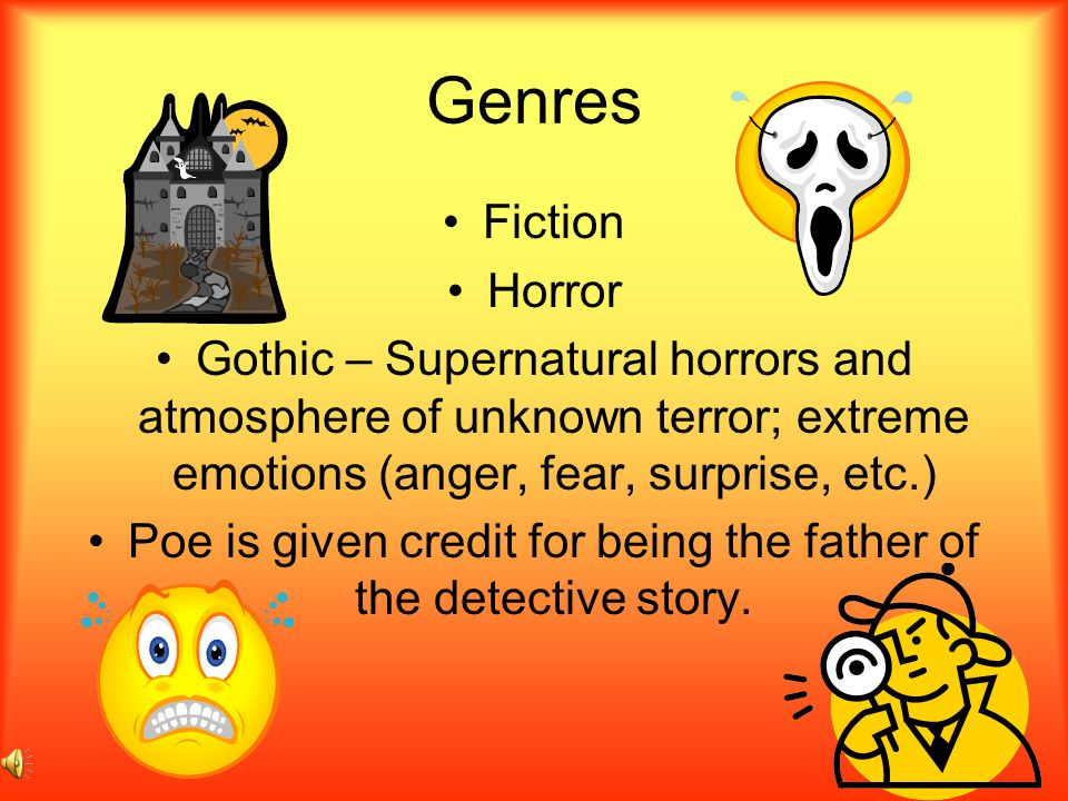 Genres Fiction Horror Gothic – Supernatural horrors and atmosphere of unknown terror; extreme emotions (anger, fear, surprise, etc.) Poe is given credit for being the father of the detective story.