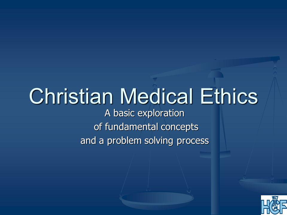 Christian Medical Ethics A basic exploration of fundamental concepts of fundamental concepts and a problem solving process
