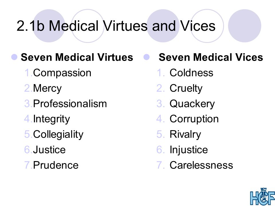 2.1b Medical Virtues and Vices Seven Medical Virtues 1.Compassion 2.Mercy 3.Professionalism 4.Integrity 5.Collegiality 6.Justice 7.Prudence Seven Medical Vices 1.Coldness 2.Cruelty 3.Quackery 4.Corruption 5.Rivalry 6.Injustice 7.Carelessness
